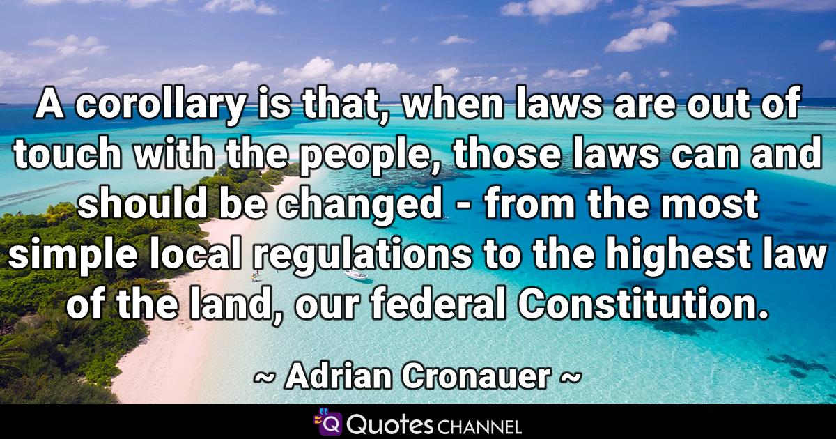 A corollary is that, when laws are out of touch with the people, those laws can and should be changed - from the most simple local regulations to the highest law of the land, our federal Constitution.