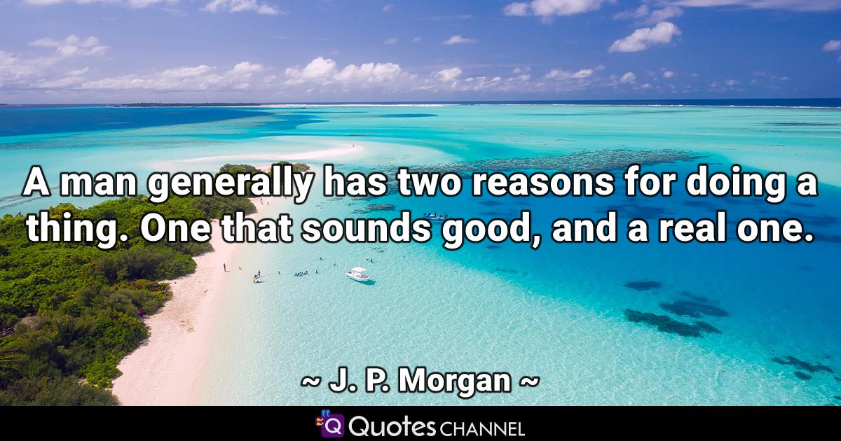 A man generally has two reasons for doing a thing. One that sounds good, and a real one.
