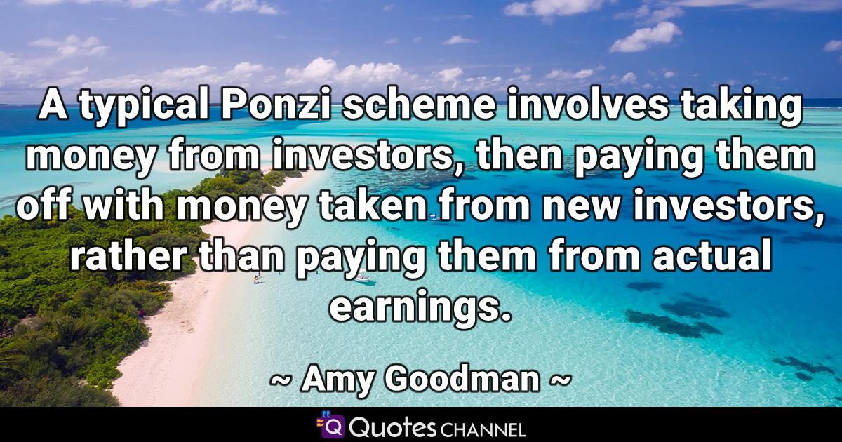 A typical Ponzi scheme involves taking money from investors, then paying them off with money taken from new investors, rather than paying them from actual earnings.