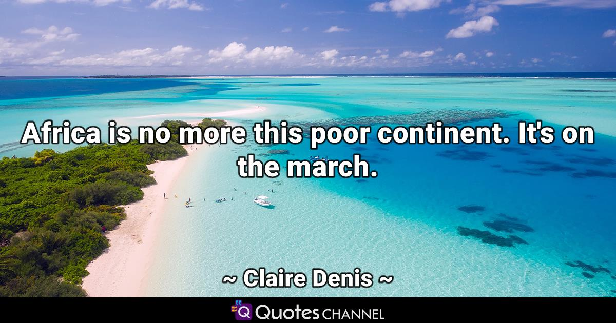 Africa is no more this poor continent. It's on the march.