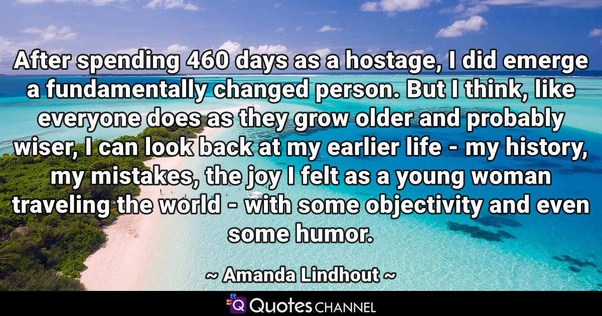 After spending 460 days as a hostage, I did emerge a fundamentally changed person. But I think, like everyone does as they grow older and probably wiser, I can look back at my earlier life - my history, my mistakes, the joy I felt as a young woman traveling the world - with some objectivity and even some humor.