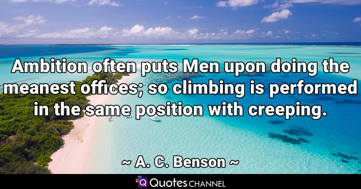 Ambition often puts Men upon doing the meanest offices; so climbing is performed in the same position with creeping.
