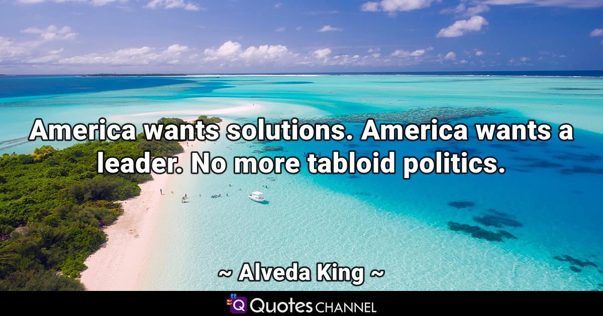 America wants solutions. America wants a leader. No more tabloid politics.