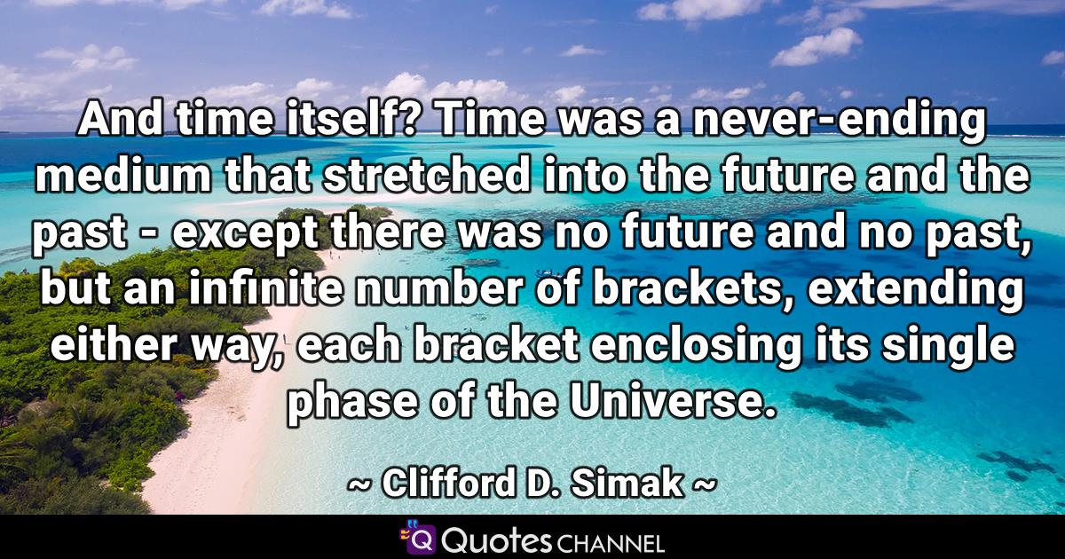 And time itself? Time was a never-ending medium that stretched into the future and the past - except there was no future and no past, but an infinite number of brackets, extending either way, each bracket enclosing its single phase of the Universe.