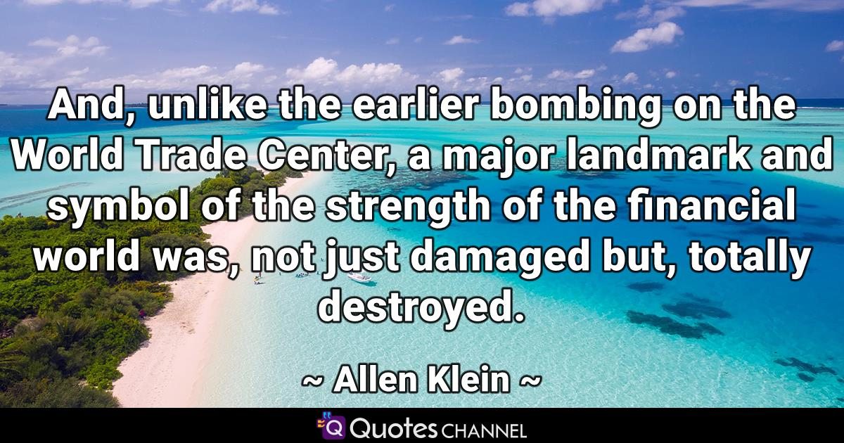 And, unlike the earlier bombing on the World Trade Center, a major landmark and symbol of the strength of the financial world was, not just damaged but, totally destroyed.