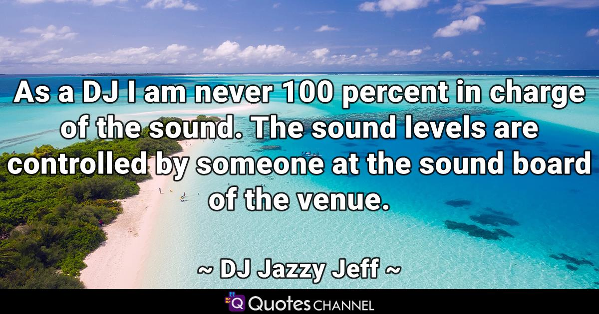 As a DJ I am never 100 percent in charge of the sound. The sound levels are controlled by someone at the sound board of the venue.