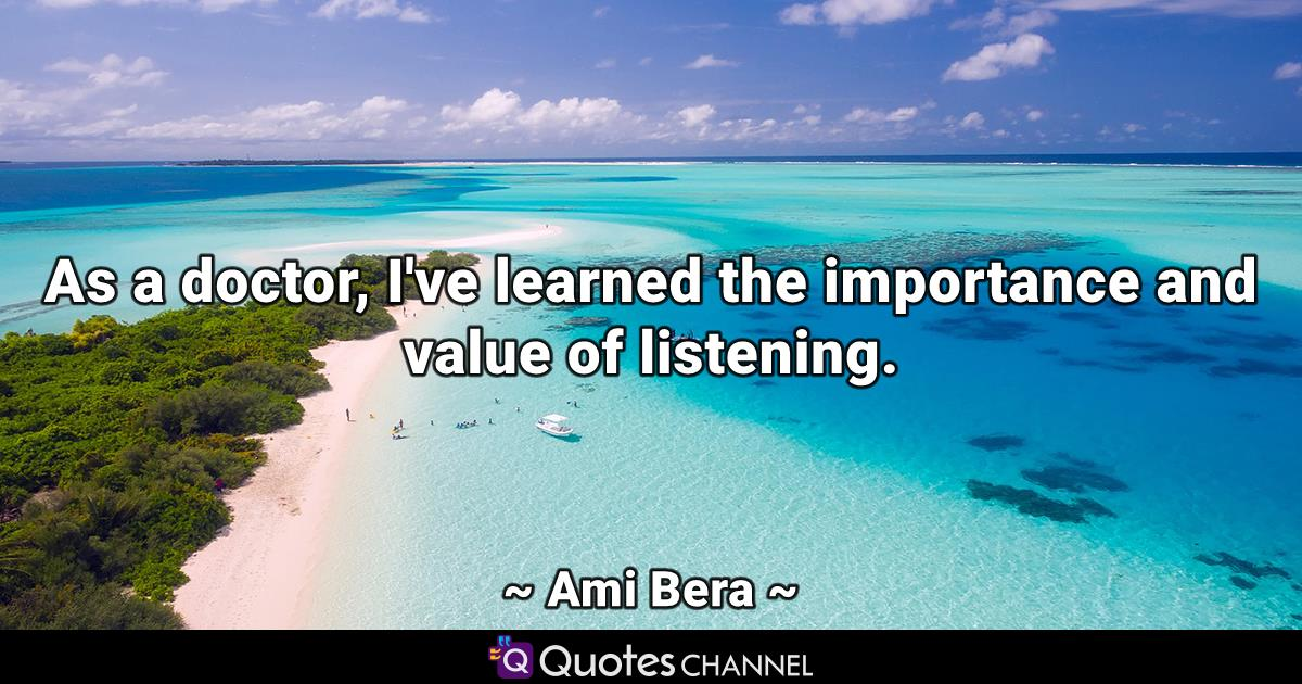 As a doctor, I've learned the importance and value of listening.