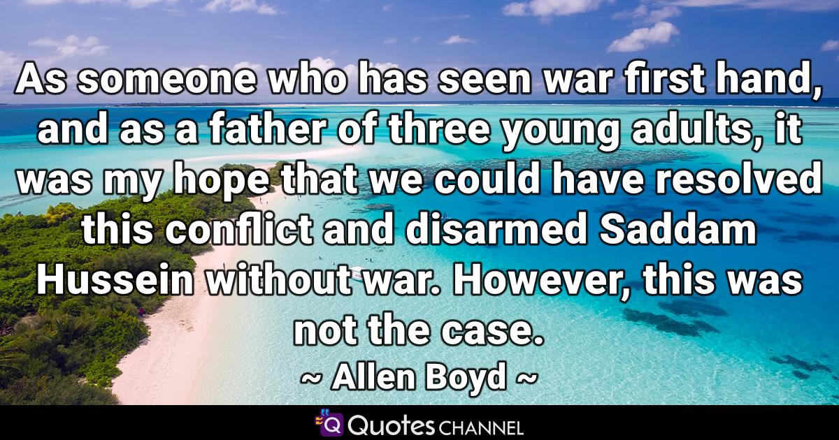 As someone who has seen war first hand, and as a father of three young adults, it was my hope that we could have resolved this conflict and disarmed Saddam Hussein without war. However, this was not the case.