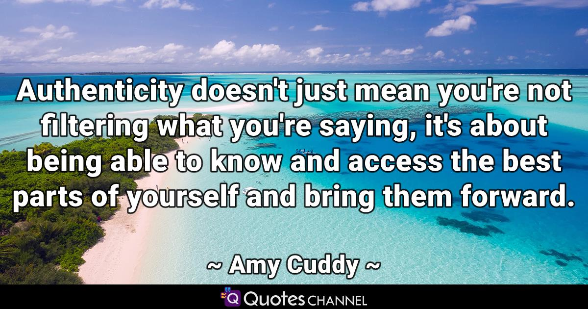 Authenticity doesn't just mean you're not filtering what you're saying, it's about being able to know and access the best parts of yourself and bring them forward.