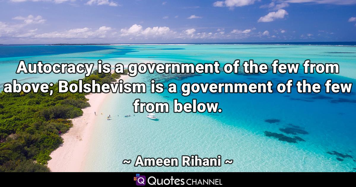 Autocracy is a government of the few from above; Bolshevism is a government of the few from below.