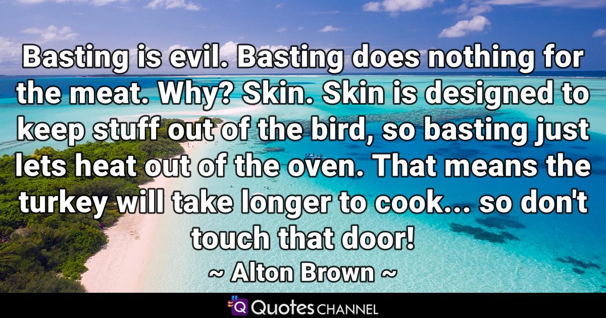 Basting is evil. Basting does nothing for the meat. Why? Skin. Skin is designed to keep stuff out of the bird, so basting just lets heat out of the oven. That means the turkey will take longer to cook... so don't touch that door!