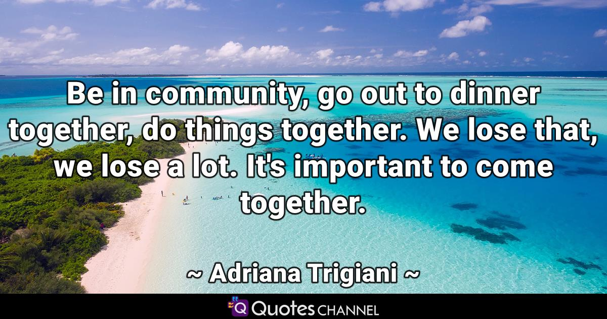 Be in community, go out to dinner together, do things together. We lose that, we lose a lot. It's important to come together.