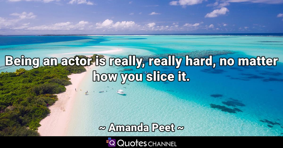 Being an actor is really, really hard, no matter how you slice it.