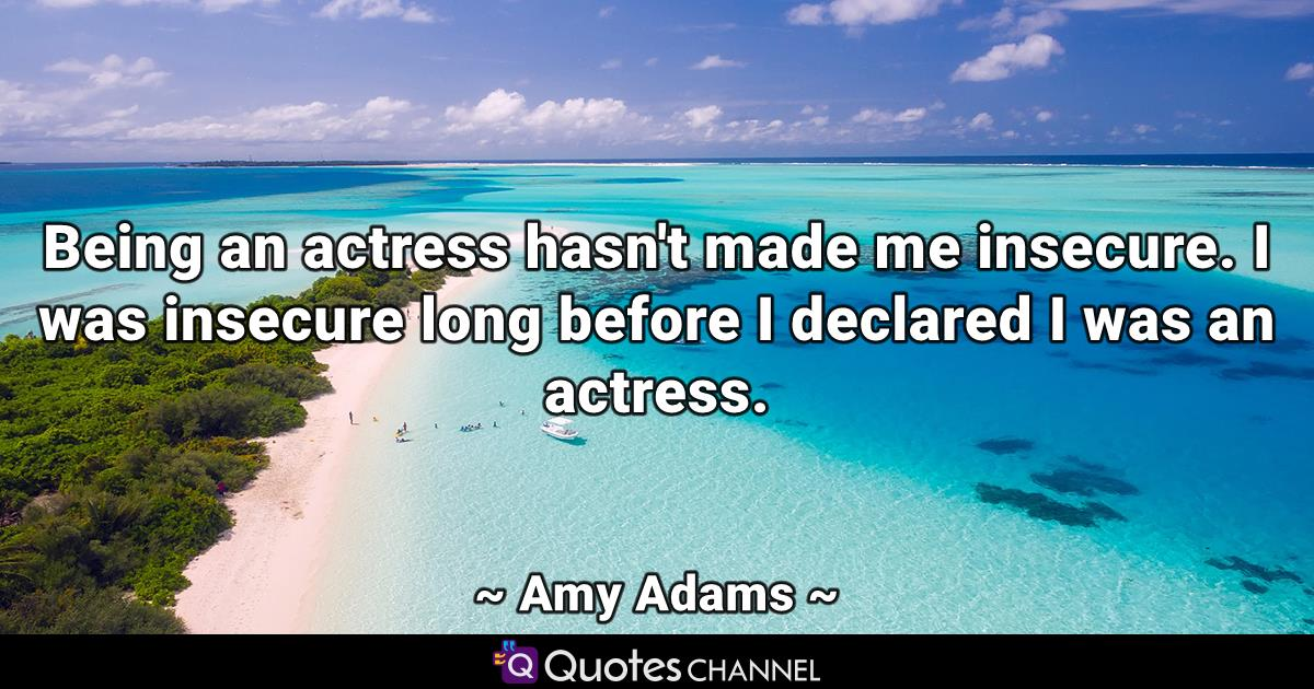 Being an actress hasn't made me insecure. I was insecure long before I declared I was an actress.