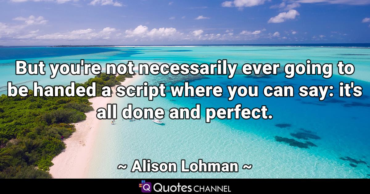 But you're not necessarily ever going to be handed a script where you can say: it's all done and perfect.