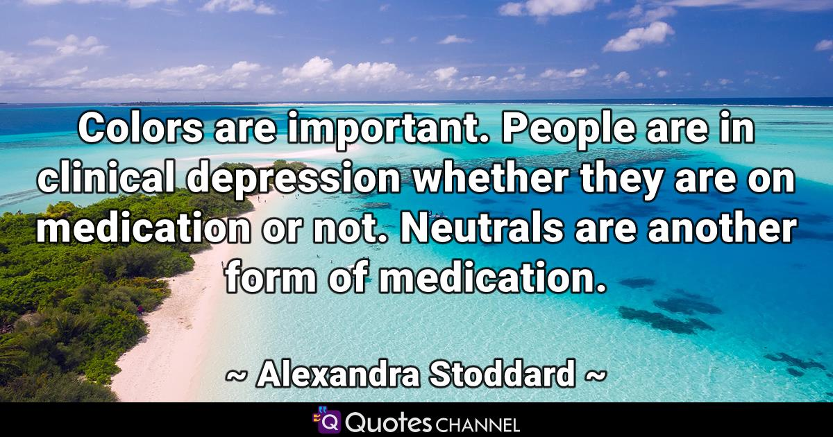 Colors are important. People are in clinical depression whether they are on medication or not. Neutrals are another form of medication.