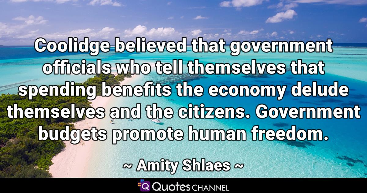 Coolidge believed that government officials who tell themselves that spending benefits the economy delude themselves and the citizens. Government budgets promote human freedom.
