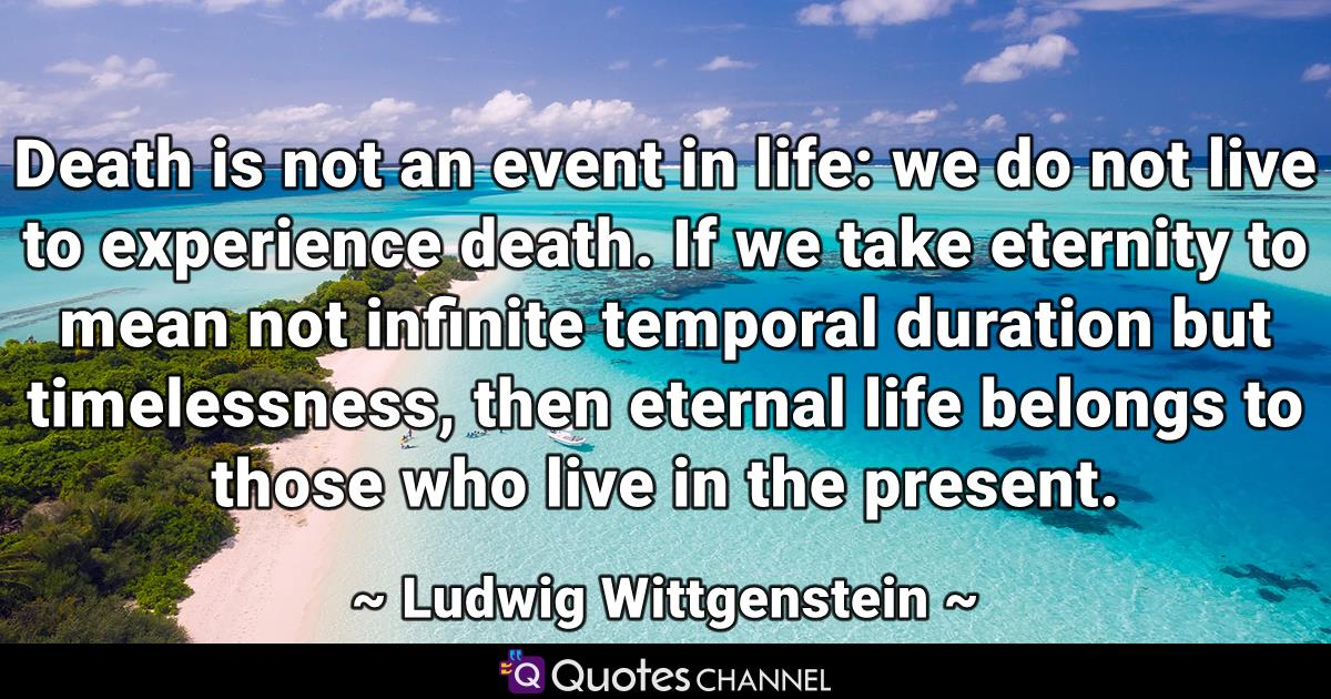 Death is not an event in life: we do not live to experience death. If we take eternity to mean not infinite temporal duration but timelessness, then eternal life belongs to those who live in the present.