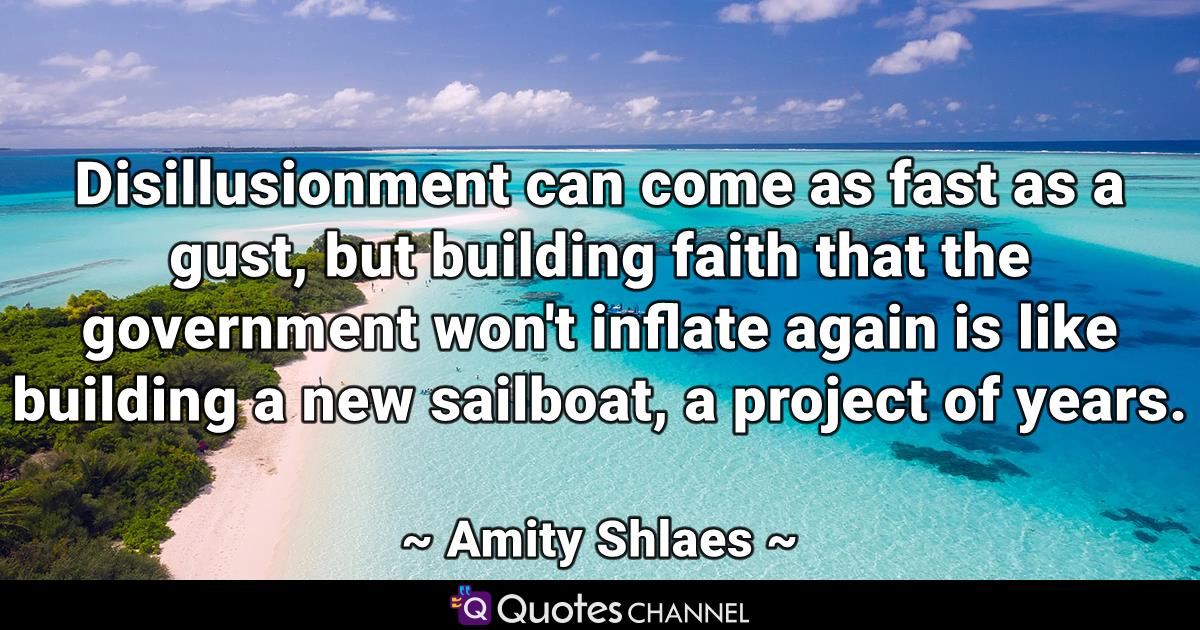 Disillusionment can come as fast as a gust, but building faith that the government won't inflate again is like building a new sailboat, a project of years.