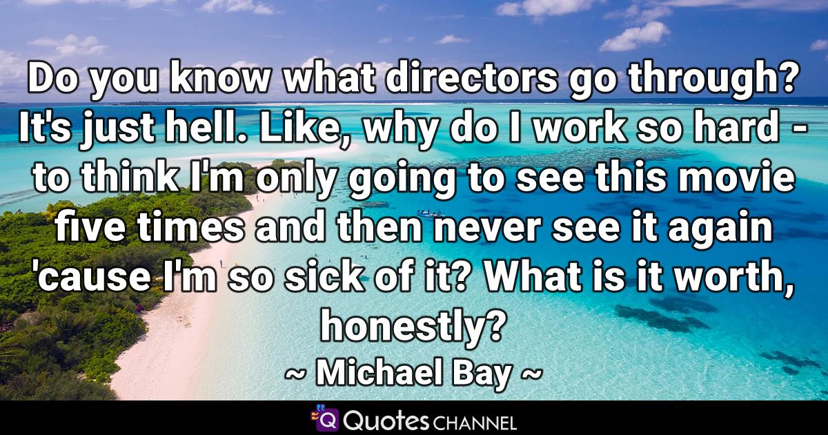 Do you know what directors go through? It's just hell. Like, why do I work so hard - to think I'm only going to see this movie five times and then never see it again 'cause I'm so sick of it? What is it worth, honestly?