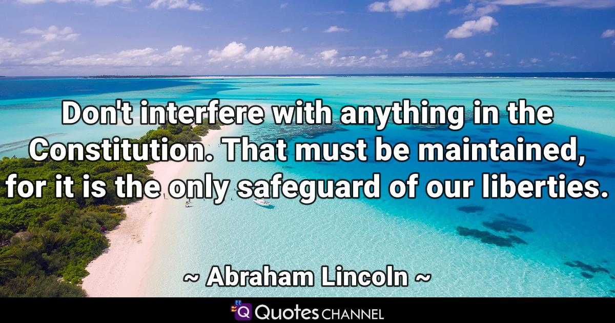 Don't interfere with anything in the Constitution. That must be maintained, for it is the only safeguard of our liberties.