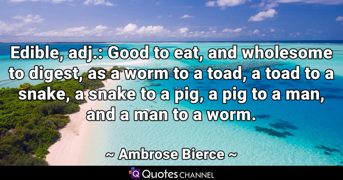 Edible, adj.: Good to eat, and wholesome to digest, as a worm to a toad, a toad to a snake, a snake to a pig, a pig to a man, and a man to a worm.