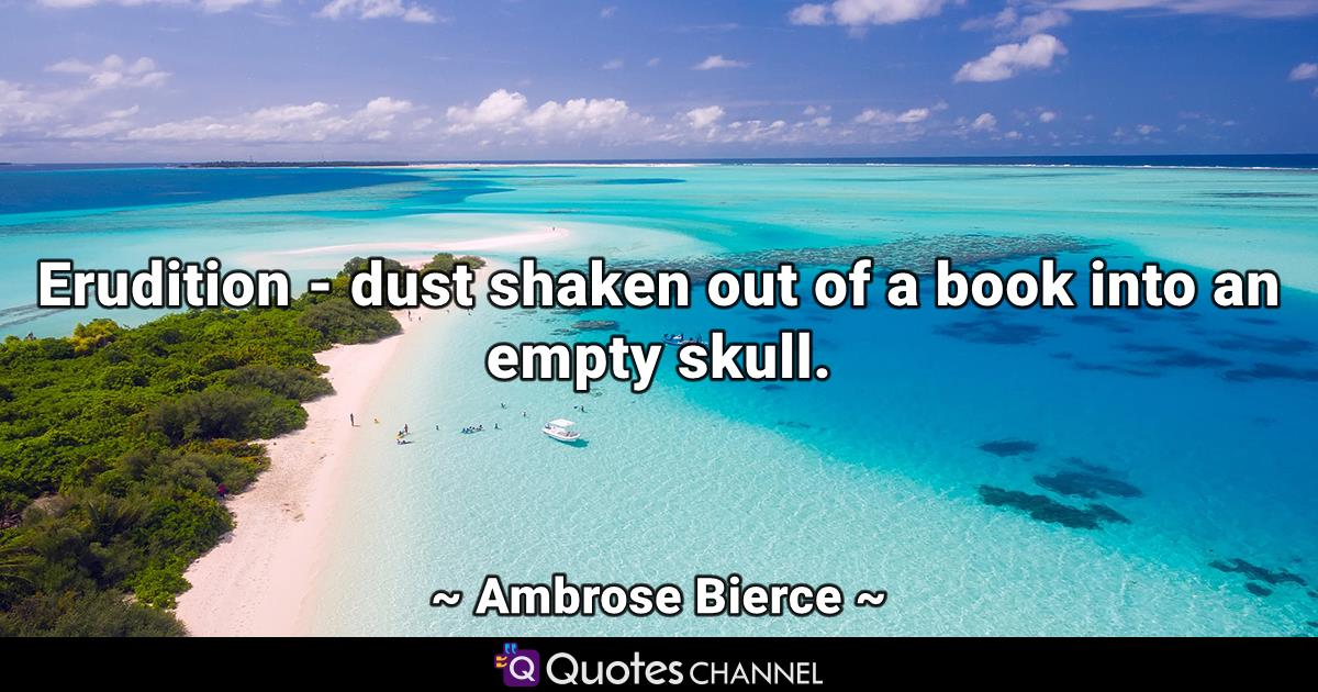 Erudition - dust shaken out of a book into an empty skull.