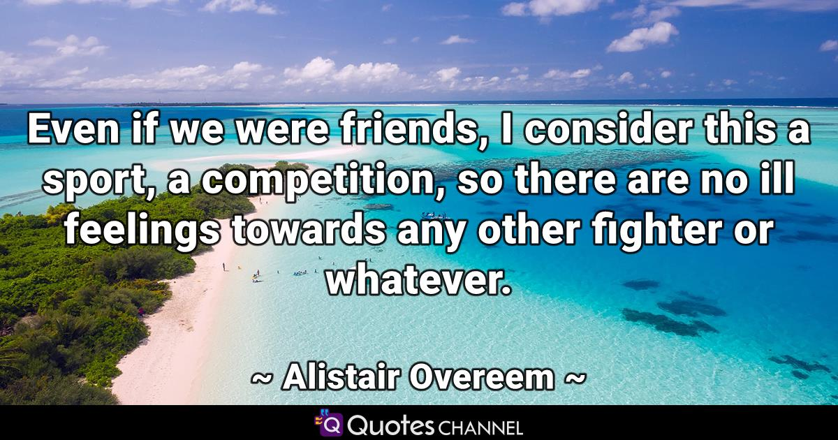 Even if we were friends, I consider this a sport, a competition, so there are no ill feelings towards any other fighter or whatever.