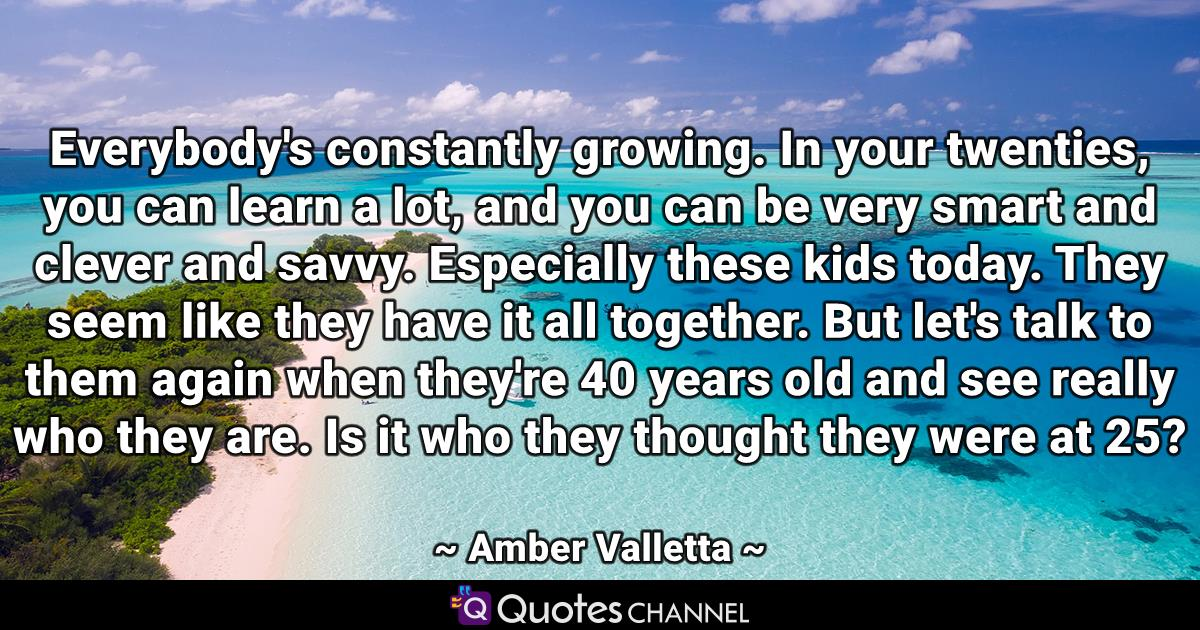 Everybody's constantly growing. In your twenties, you can learn a lot, and you can be very smart and clever and savvy. Especially these kids today. They seem like they have it all together. But let's talk to them again when they're 40 years old and see really who they are. Is it who they thought they were at 25?