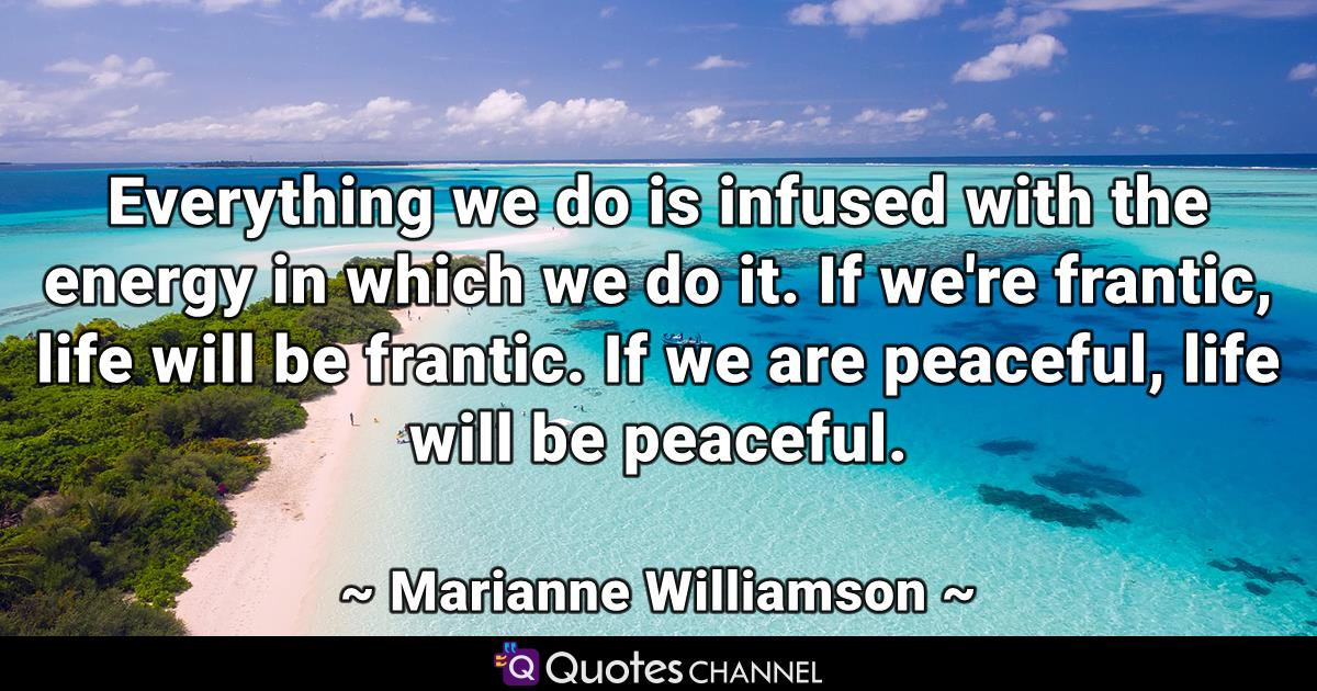 Everything we do is infused with the energy in which we do it. If we're frantic, life will be frantic. If we are peaceful, life will be peaceful.