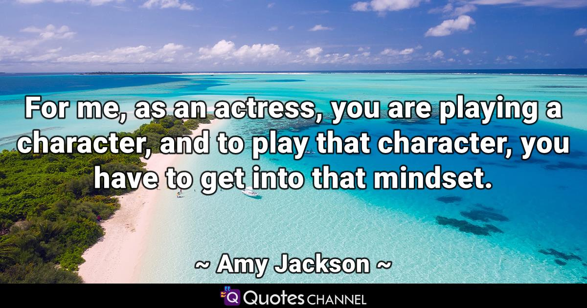For me, as an actress, you are playing a character, and to play that character, you have to get into that mindset.