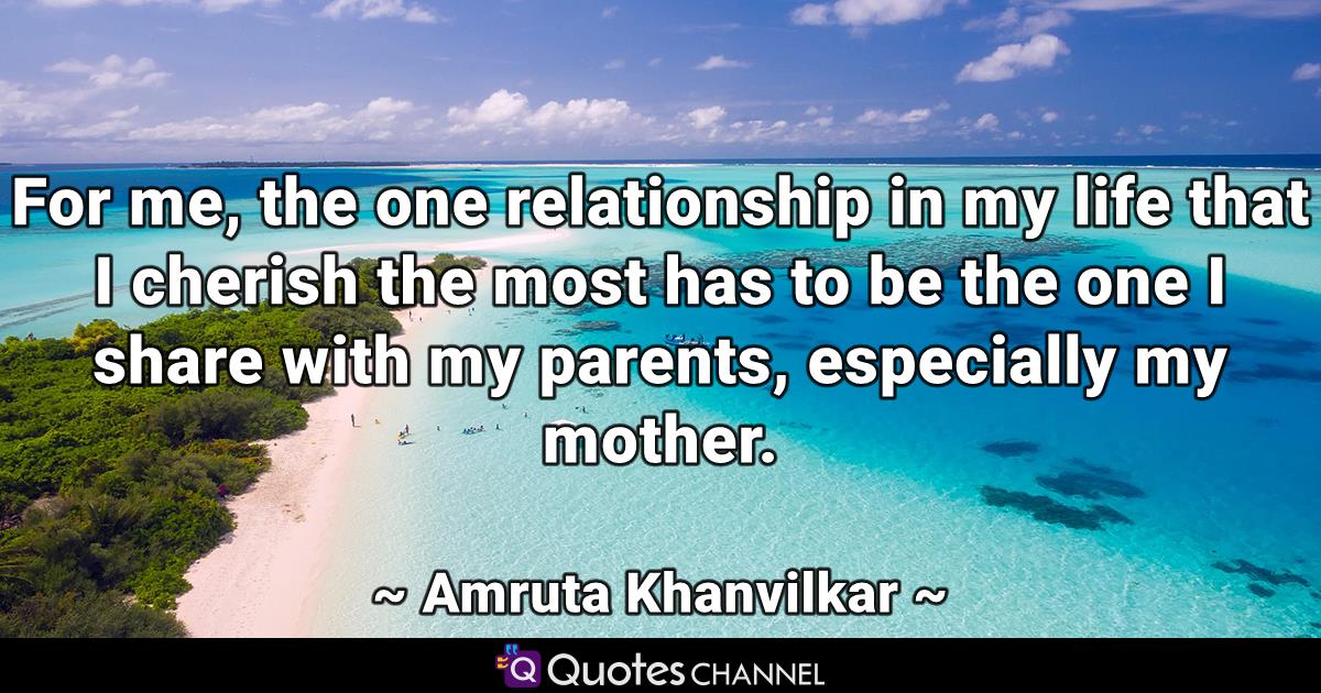 For me, the one relationship in my life that I cherish the most has to be the one I share with my parents, especially my mother.