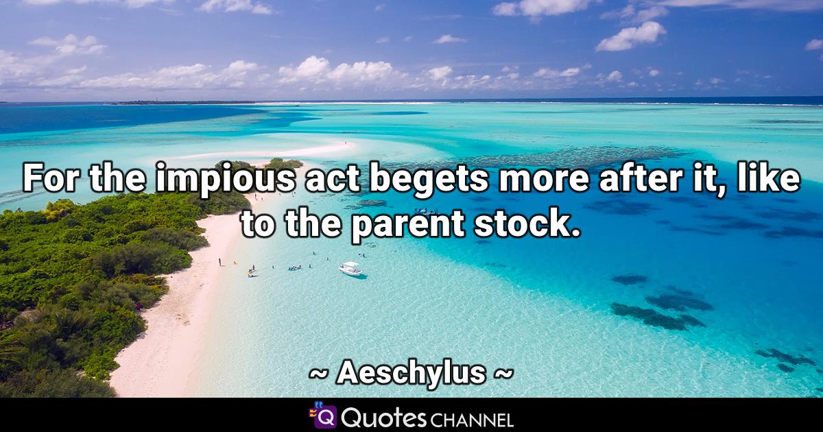 For the impious act begets more after it, like to the parent stock.