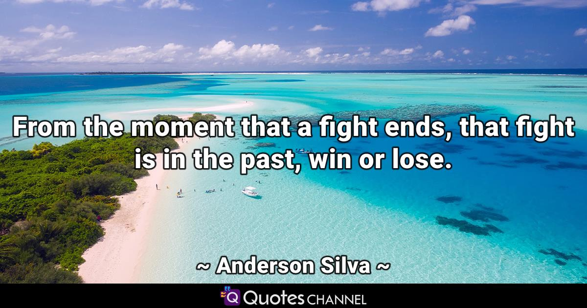 From the moment that a fight ends, that fight is in the past, win or lose.