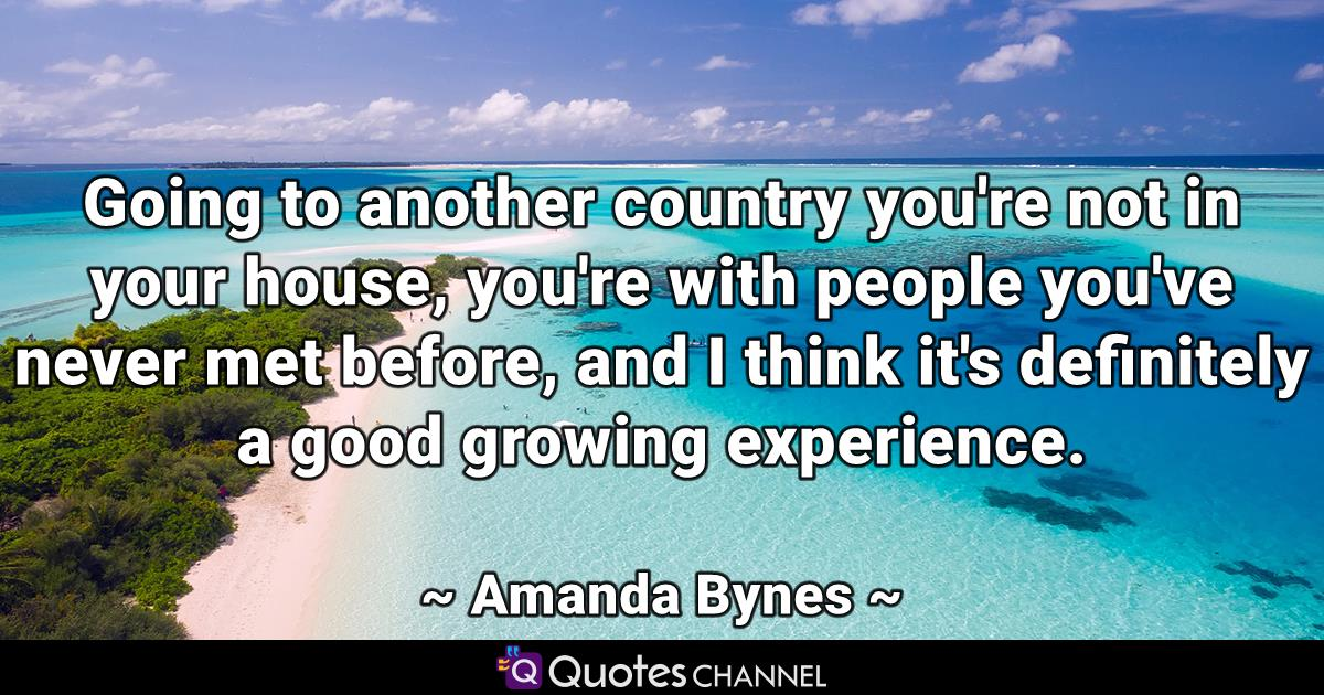 Going to another country you're not in your house, you're with people you've never met before, and I think it's definitely a good growing experience.