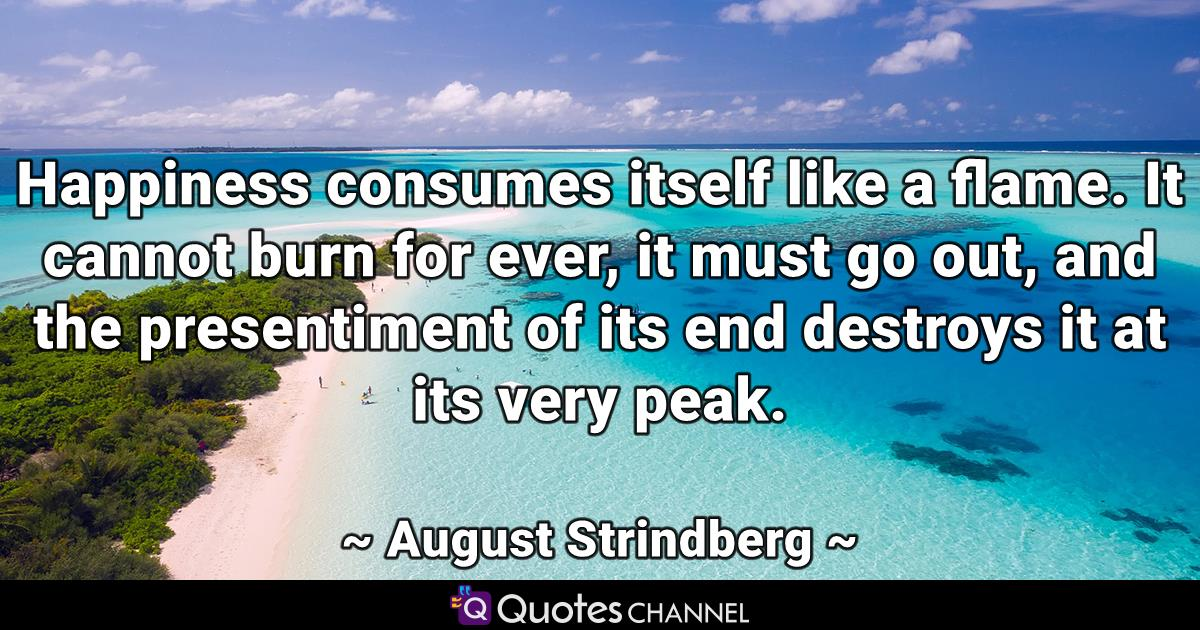 Happiness consumes itself like a flame. It cannot burn for ever, it must go out, and the presentiment of its end destroys it at its very peak.