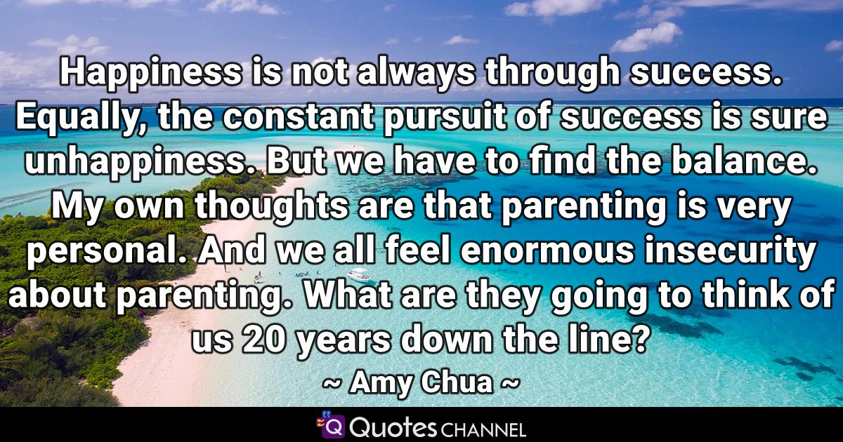 Happiness is not always through success. Equally, the constant pursuit of success is sure unhappiness. But we have to find the balance. My own thoughts are that parenting is very personal. And we all feel enormous insecurity about parenting. What are they going to think of us 20 years down the line?