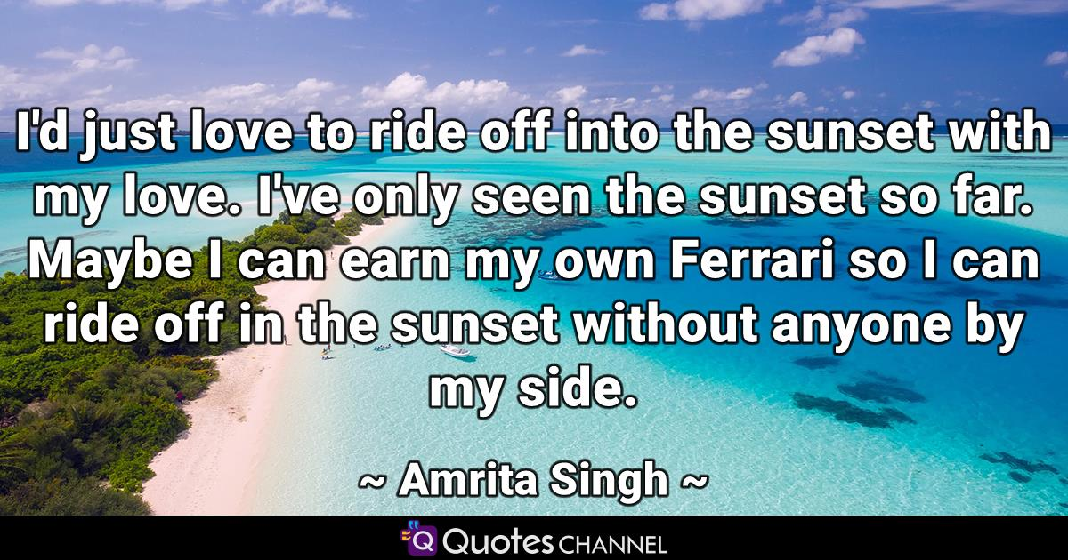 I'd just love to ride off into the sunset with my love. I've only seen the sunset so far. Maybe I can earn my own Ferrari so I can ride off in the sunset without anyone by my side.