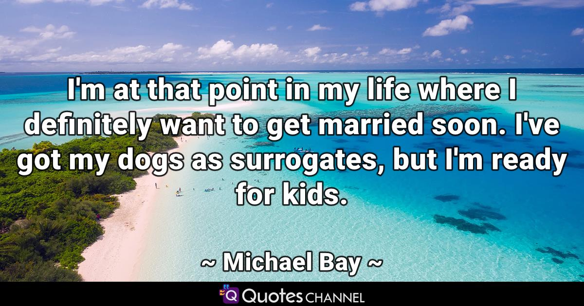 I'm at that point in my life where I definitely want to get married soon. I've got my dogs as surrogates, but I'm ready for kids.