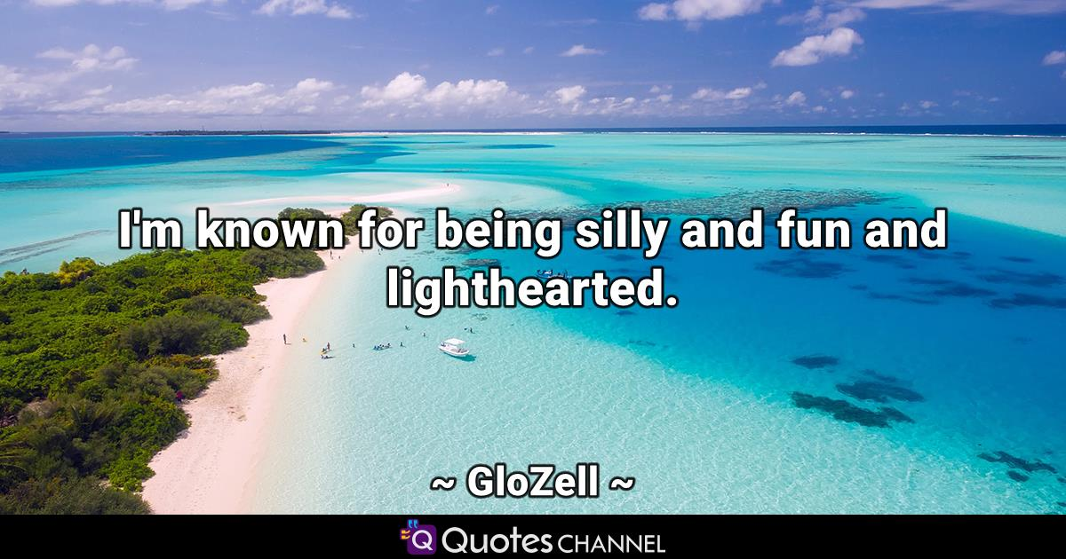 I\'m known for being silly and fun and lighthearted ...