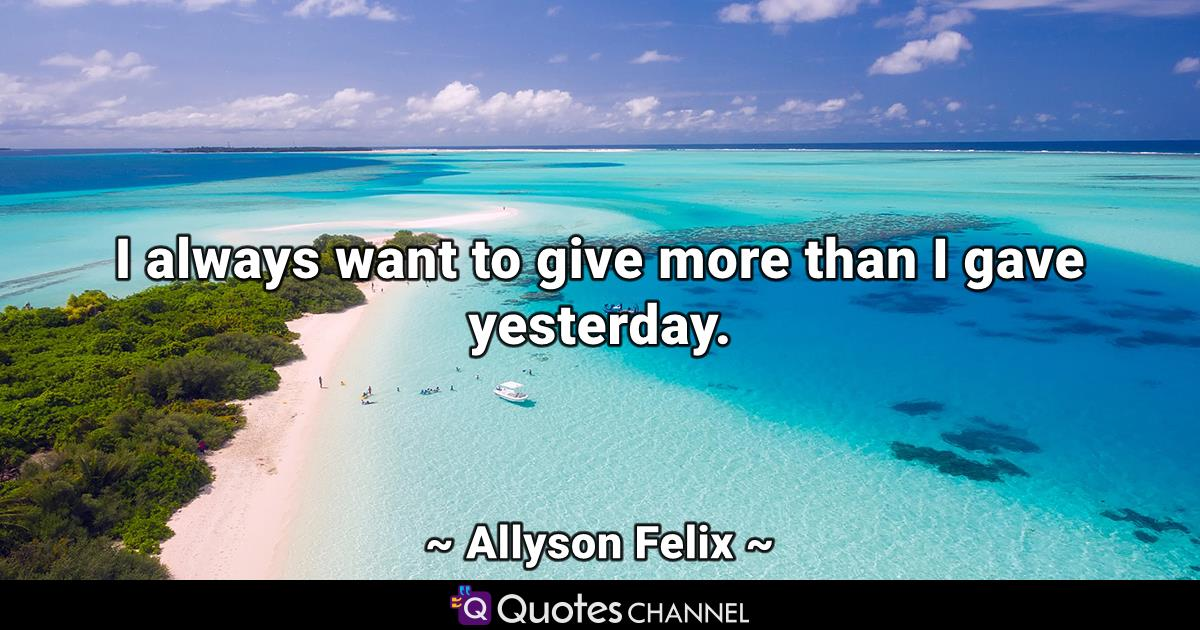 I always want to give more than I gave yesterday.