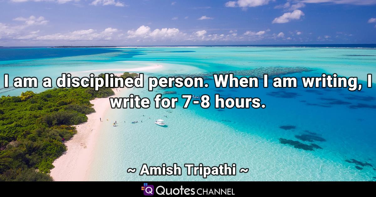 I am a disciplined person. When I am writing, I write for 7-8 hours.