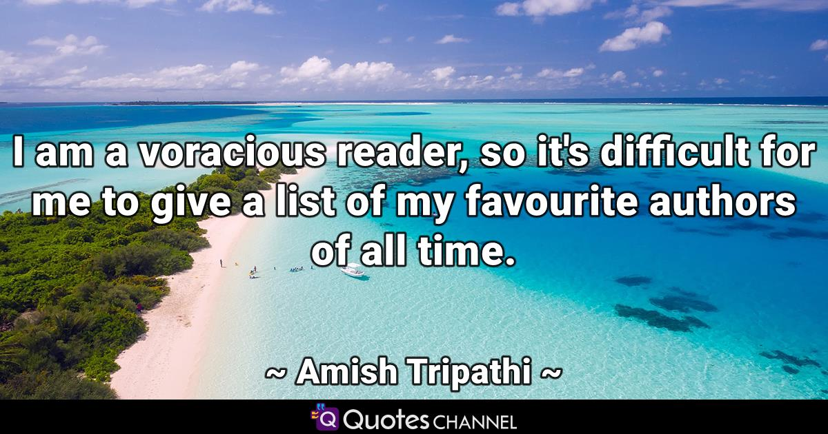 I am a voracious reader, so it's difficult for me to give a list of my favourite authors of all time.