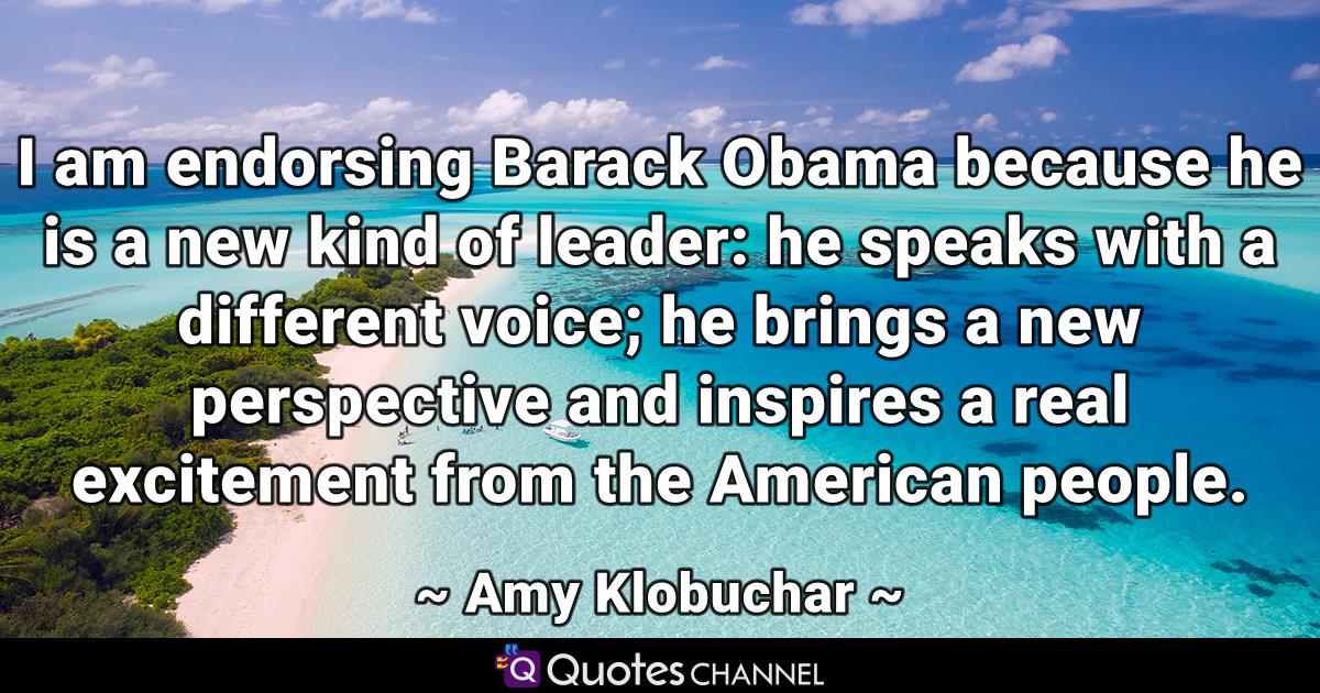 I am endorsing Barack Obama because he is a new kind of leader: he speaks with a different voice; he brings a new perspective and inspires a real excitement from the American people.