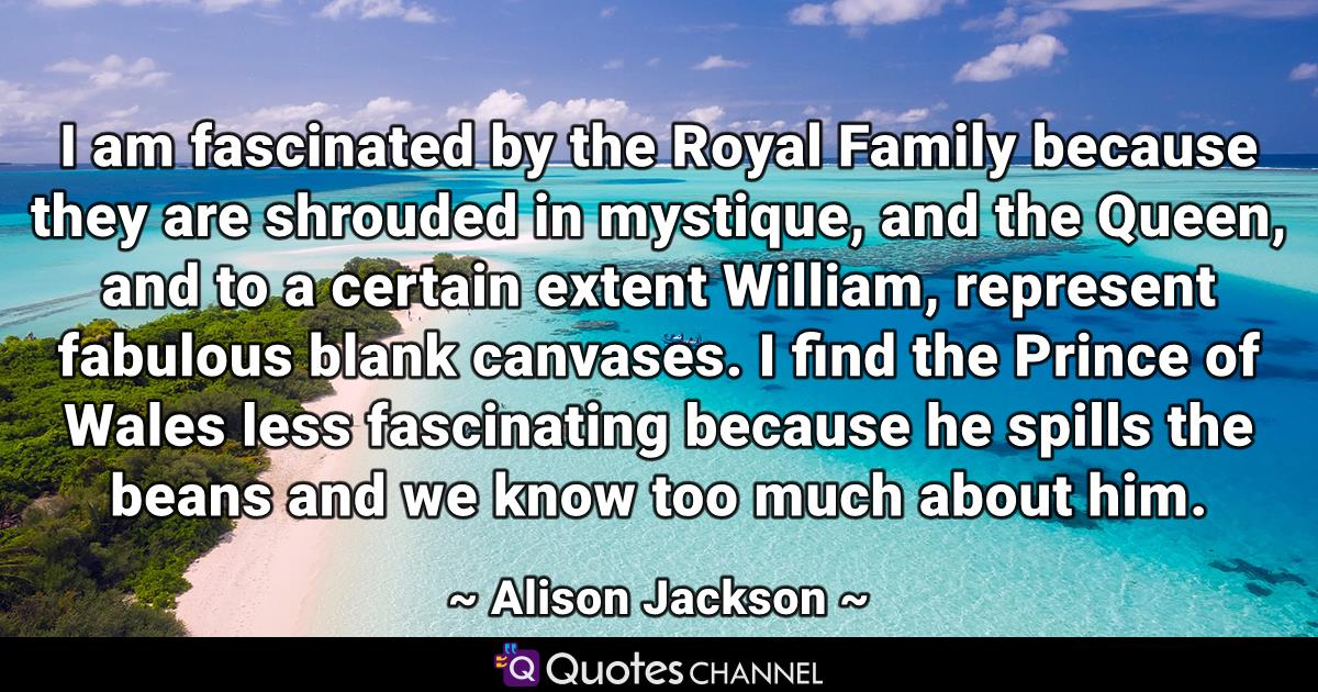 I am fascinated by the Royal Family because they are shrouded in mystique, and the Queen, and to a certain extent William, represent fabulous blank canvases. I find the Prince of Wales less fascinating because he spills the beans and we know too much about him.