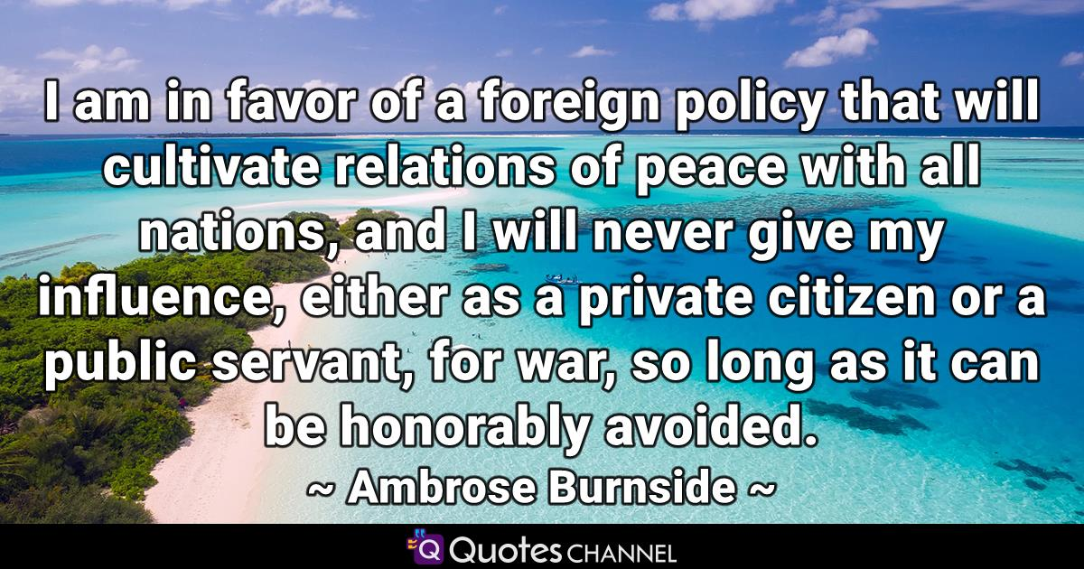 I am in favor of a foreign policy that will cultivate relations of peace with all nations, and I will never give my influence, either as a private citizen or a public servant, for war, so long as it can be honorably avoided.