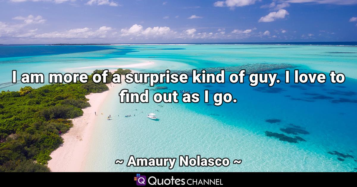 I am more of a surprise kind of guy. I love to find out as I go.