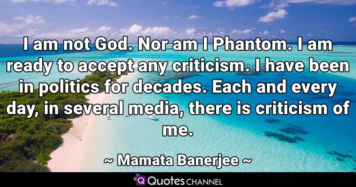 I am not God. Nor am I Phantom. I am ready to accept any criticism. I have been in politics for decades. Each and every day, in several media, there is criticism of me.