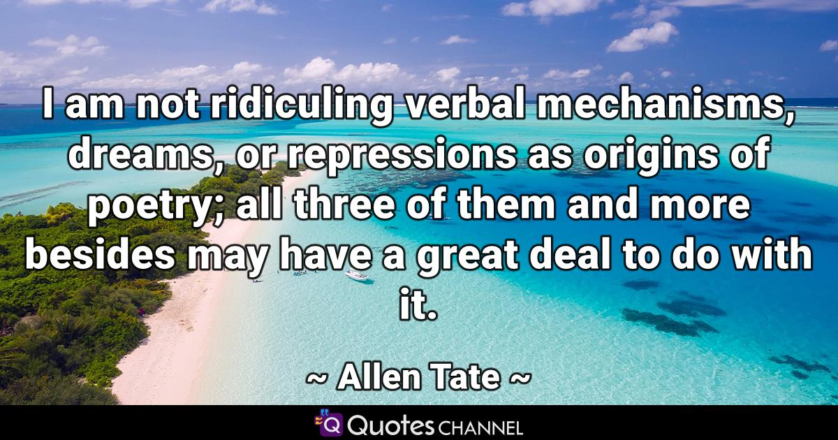 I am not ridiculing verbal mechanisms, dreams, or repressions as origins of poetry; all three of them and more besides may have a great deal to do with it.
