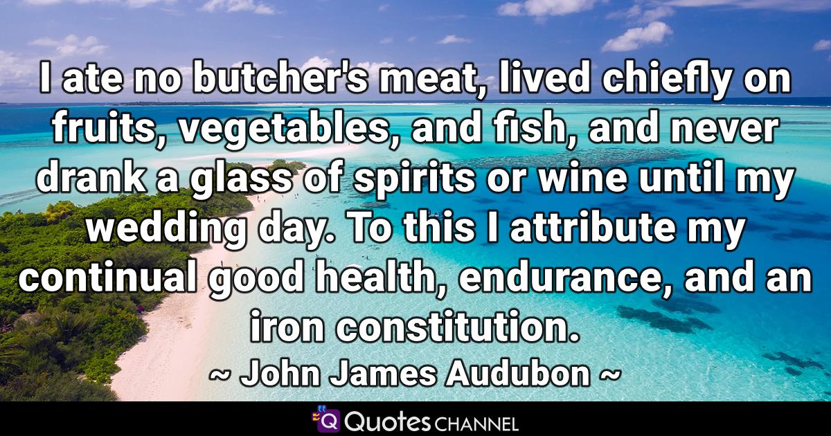 I ate no butcher's meat, lived chiefly on fruits, vegetables, and fish, and never drank a glass of spirits or wine until my wedding day. To this I attribute my continual good health, endurance, and an iron constitution.